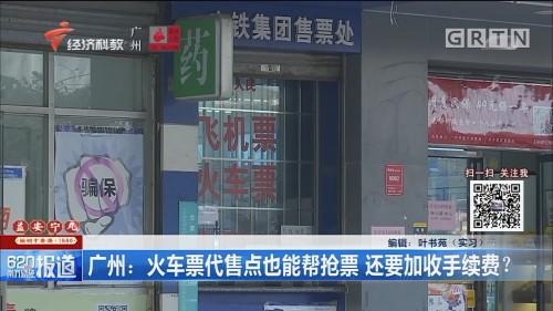 广州:火车票代售点也能帮抢票 还要加收手续费?