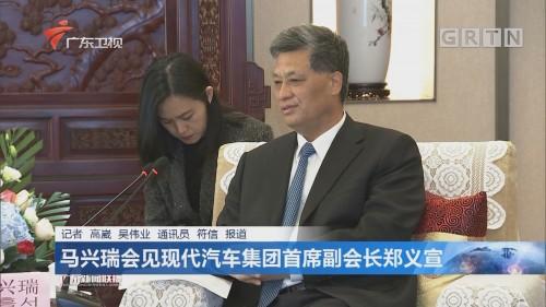 马兴瑞会见现代汽车集团首席副会长郑义宣