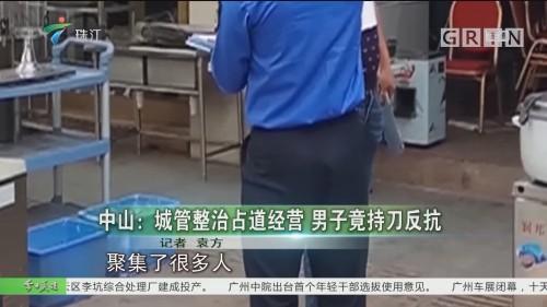 中山:城管整治占道经营 男子竟持刀反抗