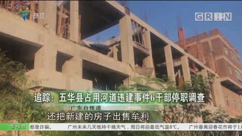 追踪:五华县占用河道违建事件6干部停职调查