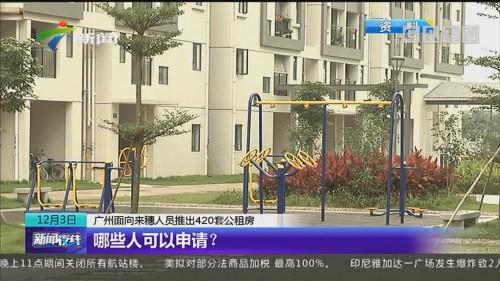 广州面向来穗人员推出420套公租房 哪些人可以申请?