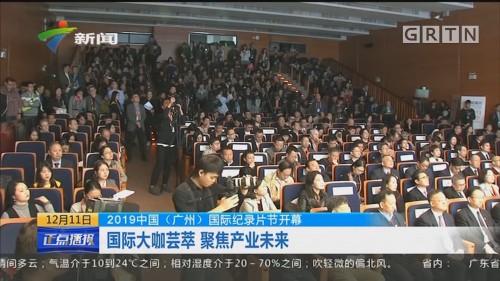 2019中国(广州)国际纪录片节开幕 国际大咖荟萃 聚焦产业未来