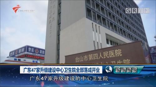 广东47家升级建设中心卫生院全部落成开业