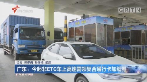 广东:今起非ETC车上高速需领复合通行卡加纸券