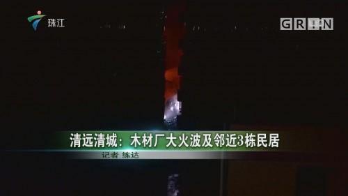 清远清城:木材厂大火波及邻近3栋民居