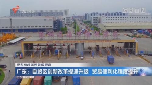 广东:自贸区创新改革提速升级 贸易便利化程度提升
