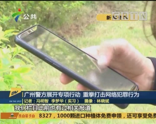 (DV现场)广州警方展开专项行动 重拳打击网络犯罪行为