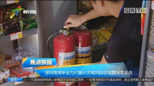 深圳南湾举全力打赢火灾高风险区域整治攻坚战