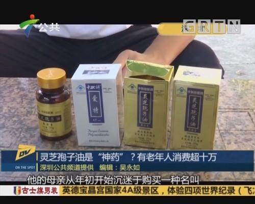 "(DV现场)灵芝孢子油是""神药""?有老年人消费超十万"