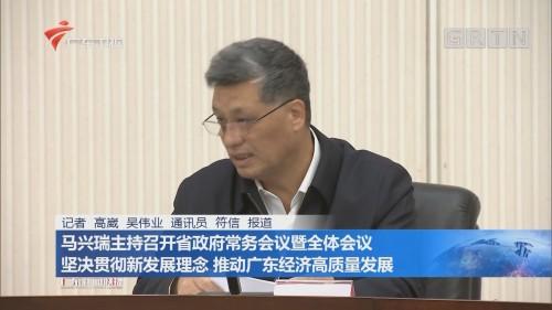 马兴瑞主持召开省政府常务会议暨全体会议 坚决贯彻新发展理念 推动广东经济高质量发展