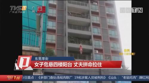 东莞厚街:女子危悬四楼阳台 丈夫拼命拉住