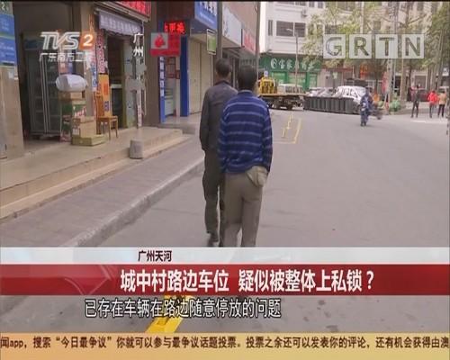 广州天河 城中村路边车位 疑似被整体上私锁?