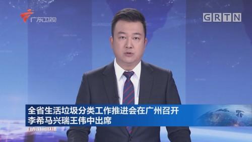 全省生活垃圾分类工作推进会在广州召开 李希马兴瑞王伟中出席
