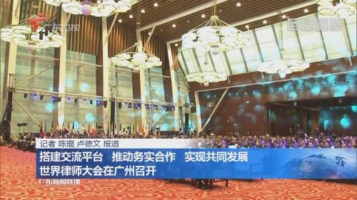 搭建交流平台 推动务实合作 实现共同发展 世界律师大会在广州召开