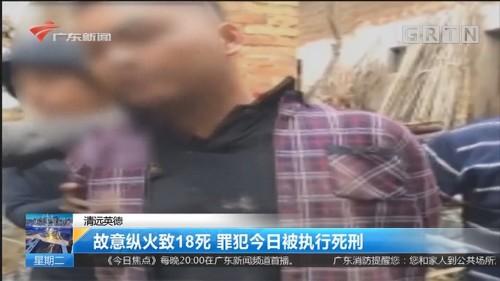 清远英德:故意纵火致18死 罪犯今日被执行死刑