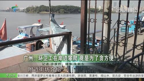 广州:环卫工在岸边攀爬 竟是为了贪方便?