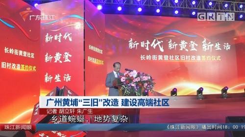"""广州黄埔""""三旧""""改造 建设高端社区"""