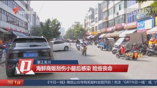 湛江吴川:海鲜商贩刮伤小腿后感染 险些丧命