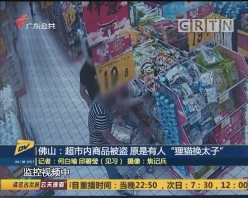 """佛山:超市内商品被盗 原是有人""""狸猫换太子"""""""