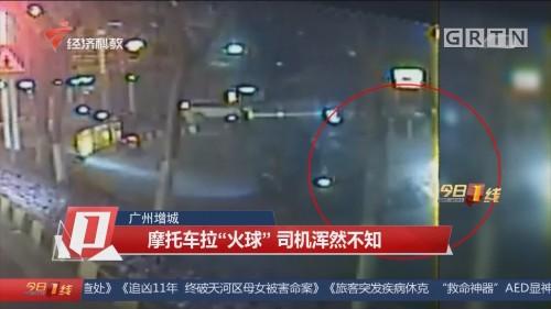 """广州增城:摩托车拉""""火球"""" 司机浑然不知"""