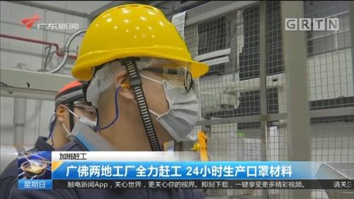 加班赶工 广佛两地工厂全力赶工 24小时生产口罩材料