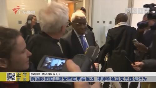 前国际田联主席受贿庭审被推迟 律师称迪亚克无违法行为