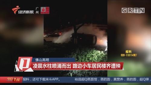 佛山高明:凌晨水柱喷涌而出 路边小车居民楼齐遭殃