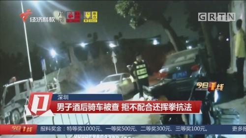 深圳:男子酒后骑车被查 拒不配合还挥拳抗法