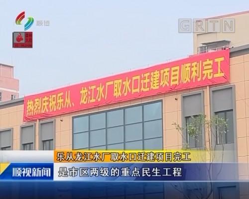 乐从龙江水厂取水口迁建项目完工