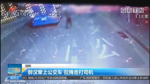 深圳 醉汉窜上公交车 拉拽击打司机