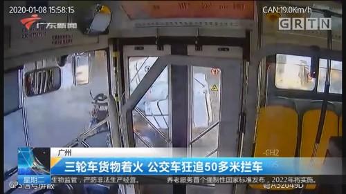 广州 三轮车货物着火 公交车狂追50多米拦车