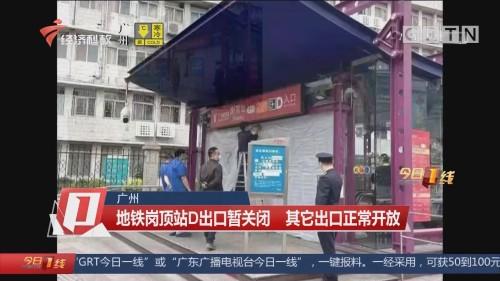 广州 地铁岗顶站D出口暂关闭 其它出口正常开放