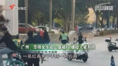 广州:华师女生欲止暴被打 嫌疑人被刑拘