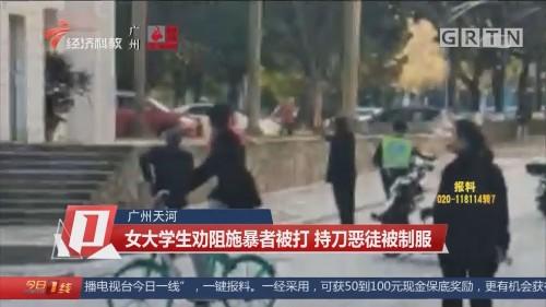 广州天河:女大学生劝阻施暴者被打 持刀恶徒被制服