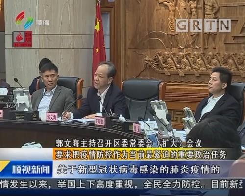 郭文海主持召开区委常委会(扩大)会议 要求把疫情防控作为当前最紧迫的重要政治任务