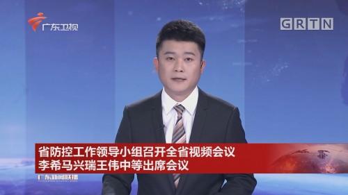 省防控工作领导小组召开全省视频会议 李希马兴瑞王伟中等出席会议