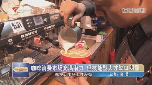 咖啡消费市场充满潜力 但技能型人才缺口明显