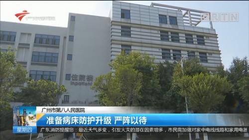广州市第八人民医院 准备病床防护升级 严阵以待