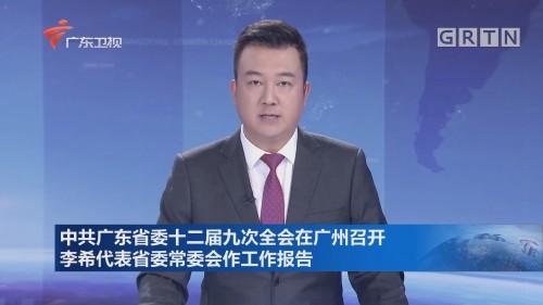 中共广东省委十二届九次全会在广州召开 李希代表省委常委会作工作报告