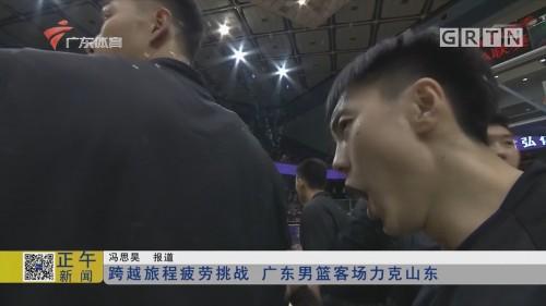 跨越旅程疲劳挑战 广东男篮客场力克山东