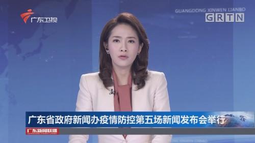 广东省政府新闻办疫情防控第五场新闻发布会举行