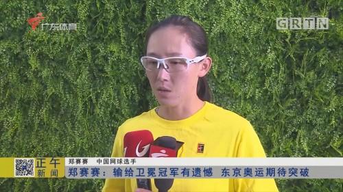 郑赛赛:输给卫冕冠军有遗憾 东京奥运期待突破