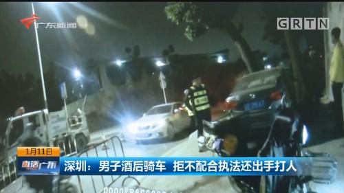 深圳:男子酒后骑车 拒不配合执法还出手打人