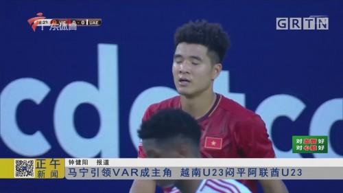 马宁引领VAR成主角 越南U23闷平阿联酋U23