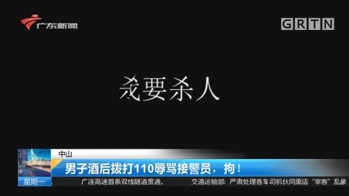 中山:男子酒后拨打110辱骂接警员,拘!
