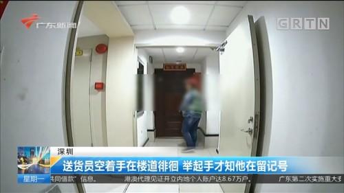 深圳:送货员空着手在楼道徘徊 举起手才知他在留记号