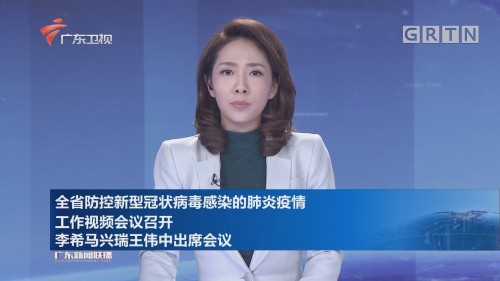 全省防控新型冠状病毒感染的肺炎疫情工作视频会议召开 李希马兴瑞王伟中出席会议