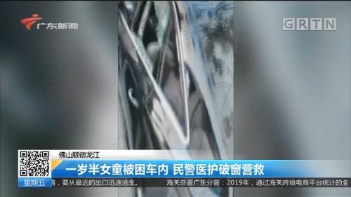 佛山顺德龙江 一岁半女童被困车内 民警医护破窗营救