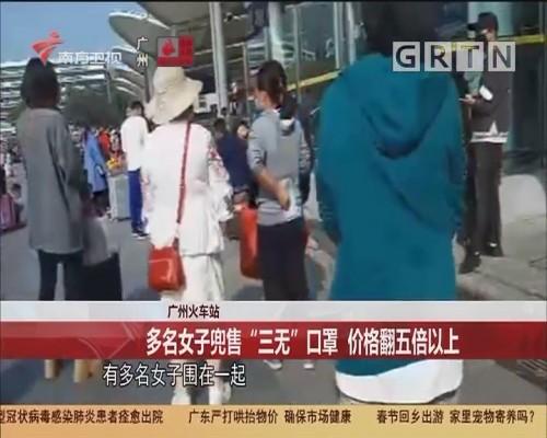 """广州火车站:多名女子兜售""""三无""""口罩 价格翻五倍以上"""