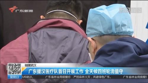 驰援武汉 广东援汉医疗队首日开展工作 全天候四班轮流值守